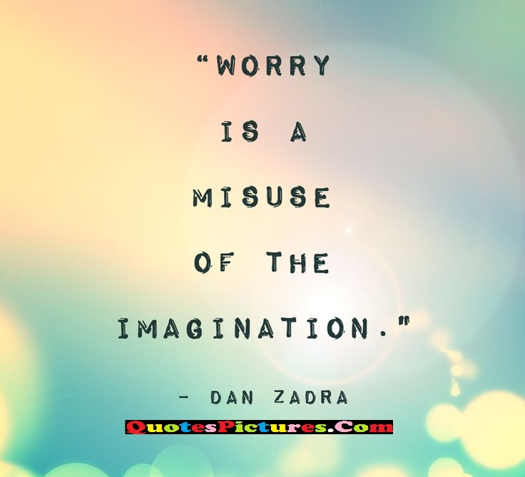 Inpiration Worry Quote - Worry Is A Misuse- of The Imaginion - Dan Zadra