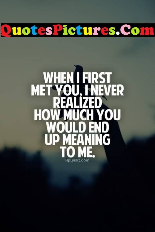 Inspirational Love Quote - I Never Realized How Much You Would End Up Meaning To Me