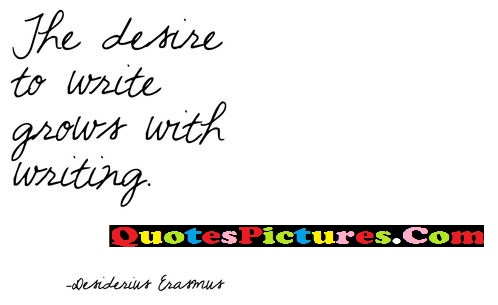 Inspiring Comfort Quote - The Desire To Write Grows With Writing. - Desiderius Eramus