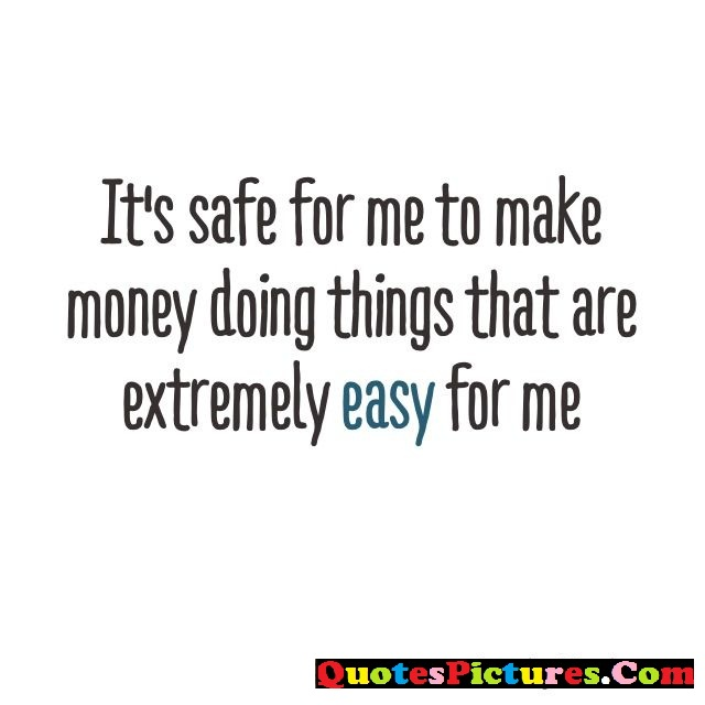 Inspiring  Internet Quote - It's Safe For Me To Make Money Doing Things That Are Extremely Easy For Me.