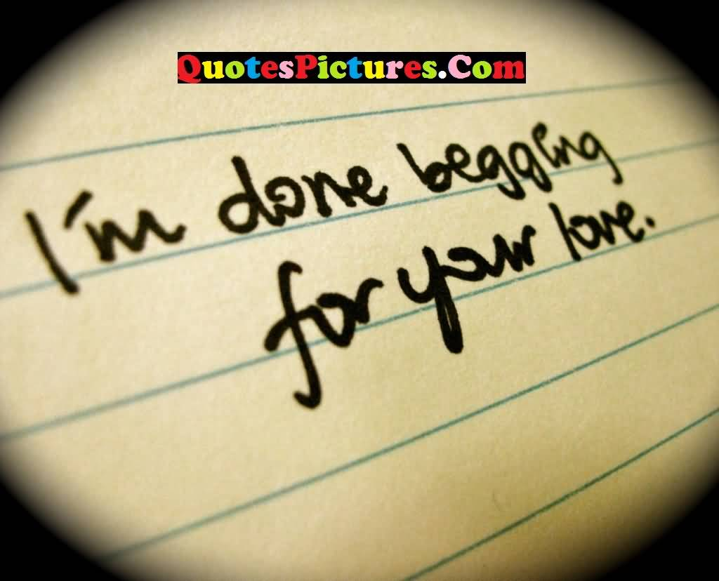 Inspiring Love Quote - I Am Done Begging For Your Love
