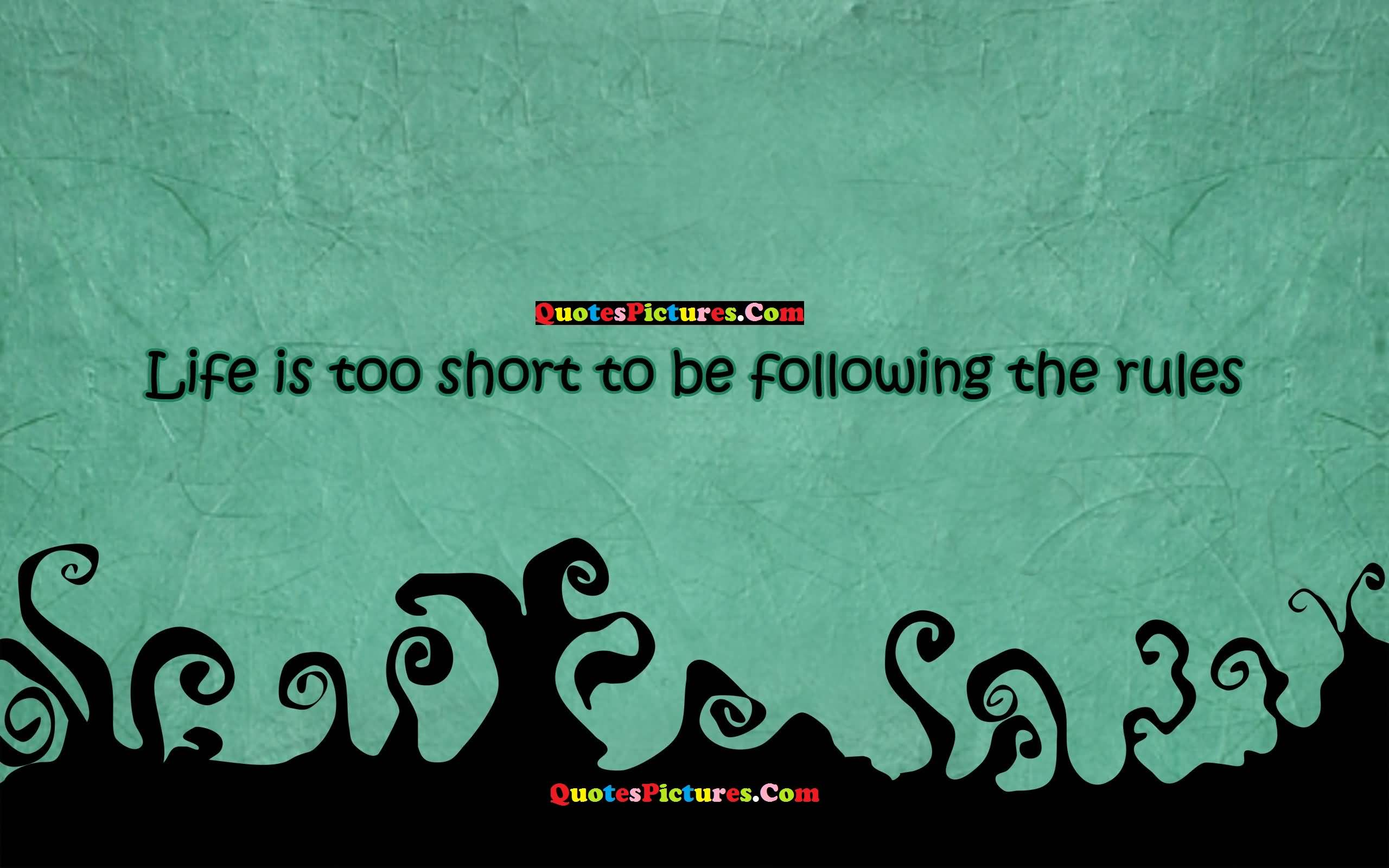 Inspiring Love Quote - Life Is Too Short To Be Following The Rules