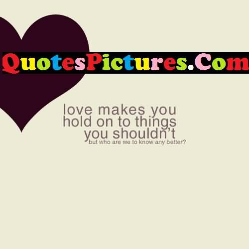 Inspiring Love Quote - Love Makes You Hold On To Things