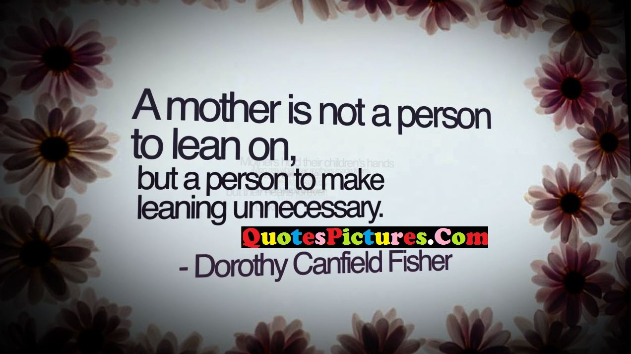 Inspiring Mother Quote - A Mother Is Not A Person To lean On, But A person To Make Leaning Unnecessary.