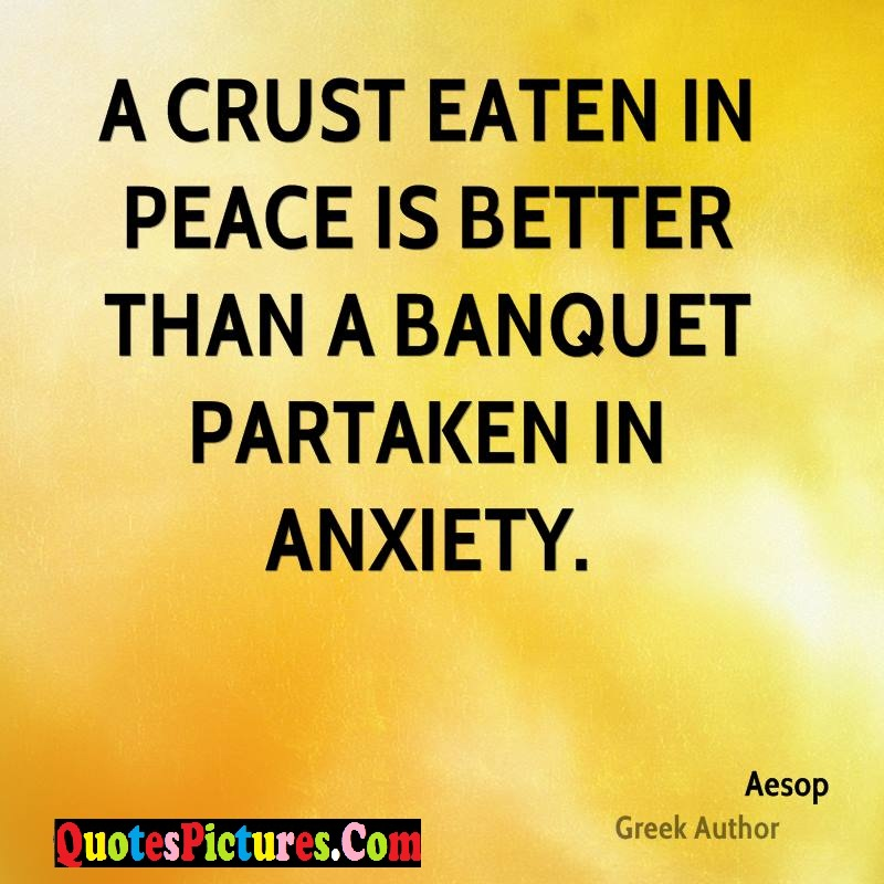 Inspiring Peace Quote - A Crust Eaten In Peace Is Better Than A Banquet Partaken IN Anxiety. - Aesop