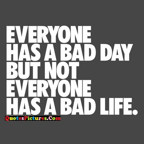 Inspiring Sarcasm Quote - Everyone Has A Bad Day But Not Everyone Has A Bad Life.