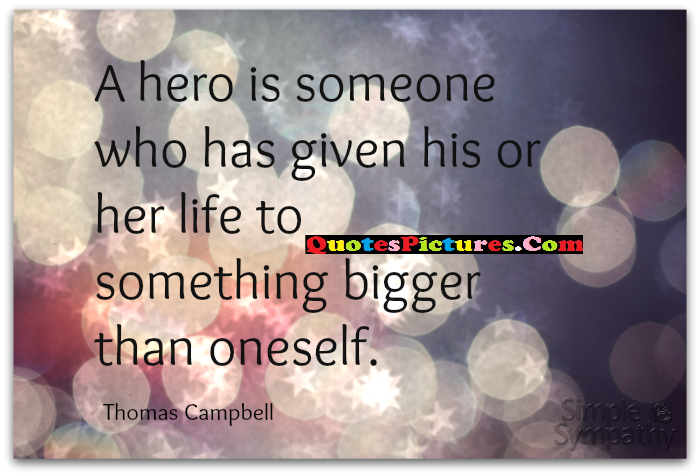 Inspiring Sympathy Quote - A Hero Is Someone Who Has Given His Or Her Life To Something Bigger Than Onself.