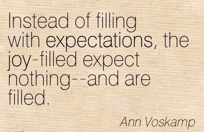 Instead of filling with expectations, the joy-filled expect nothing–and are filled.  - Ann Voskamp