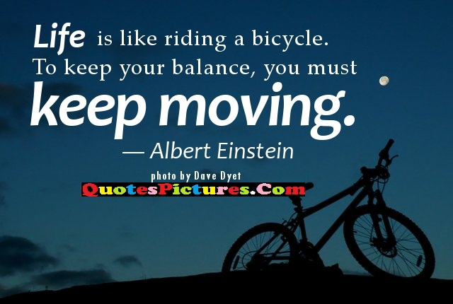 Internet Quote - Life Is Like Riding a Bicyle. To Keep Ypur Balance, You Must Keep Moving. - Albert Einstein