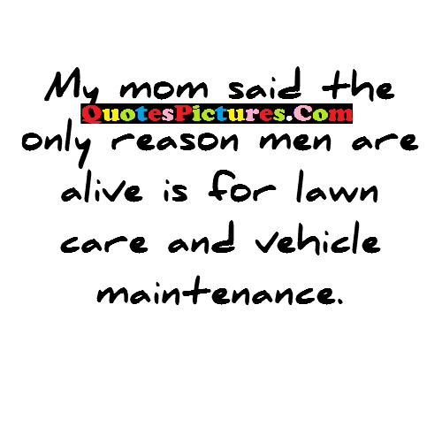 Internet Quote - My Mom Said The Only Reason Men Are Alive Is For Lawn Care And Vehicle Maintenance.