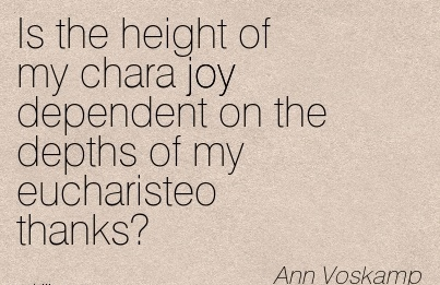 Is the height of my chara joy dependent on the depths of my eucharisteo thanks.  - Ann Voskamp