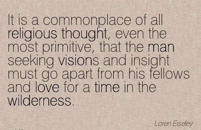 It is a commonplace of all religious thought, even the most primitive, that the man seeking visions and insight must go apart from his fellows and love for a time in the wilderness.