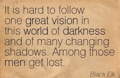 It is hard to follow one great vision in this world of darkness and of many changing shadows. Among those men get lost.