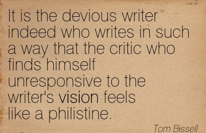 It is the devious writer indeed who writes in such a way that the critic who finds himself unresponsive to the writer's vision feels like a philistine.