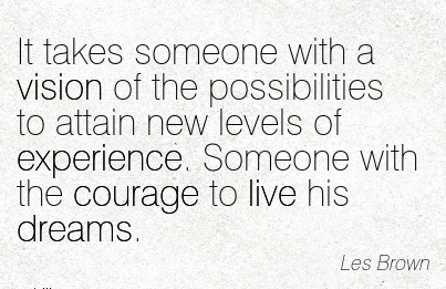 It takes someone with a vision of the possibilities to attain new levels of experience. Someone with the courage to live his dreams.