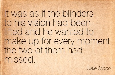 It was as if the blinders to his vision had been lifted and he wanted to make up for every moment the two of them had missed.