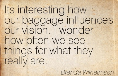 Its interesting how our baggage influences our vision. I wonder how often we see things for what they really are.
