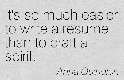 It's so much easier to write a resume than to craft a spirit.  - Anna Quindlen