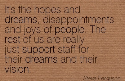 It's the hopes and dreams, disappointments and joys of people. The rest of us are really just support staff for their dreams and their vision.