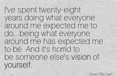 I've spent twenty-eight years doing what everyone around me expected me to do…being what everyone around me has expected me to be. And it's horrid to be someone else's vision of yourself.