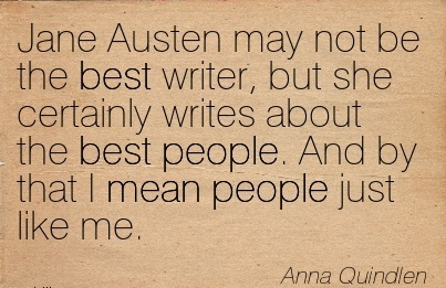 Jane Austen may not be the best writer, but she certainly writes about the best people. And by that I mean people just like me.  - Anna Quindlen