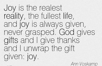 Joy is the realest reality, the fullest life, and joy is always given, never grasped. God gives gifts and I give thanks and I unwrap the gift given joy.  - Ann Voskamp