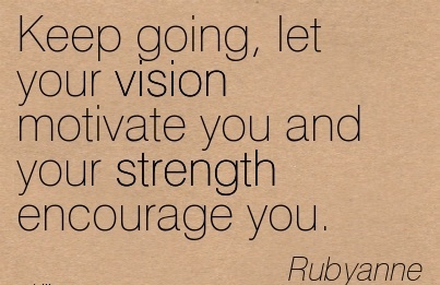 Keep going, let your vision motivate you and your strength encourage you.