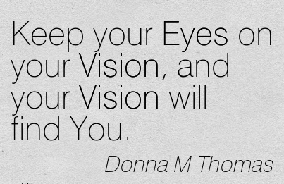 Keep your Eyes on your Vision, and your Vision will find You.