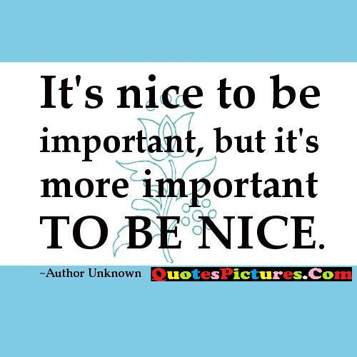 Kindness Quote - Iy's Nice To Be Important, But It's More Important To be Nice. - Author Unknown