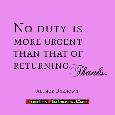 Kindness Quote - No Duty Is More Urgent Than That Of Returning Thanks. - Author Unknown