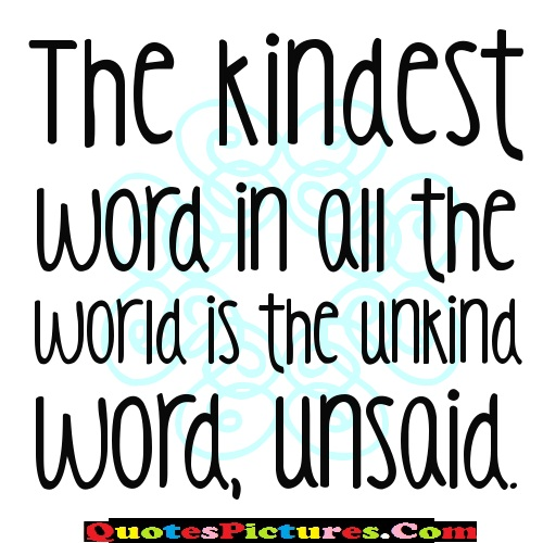 Kindness Quote - The Kindest Word In All The World Is The Unkind Word Unsaid. - Author