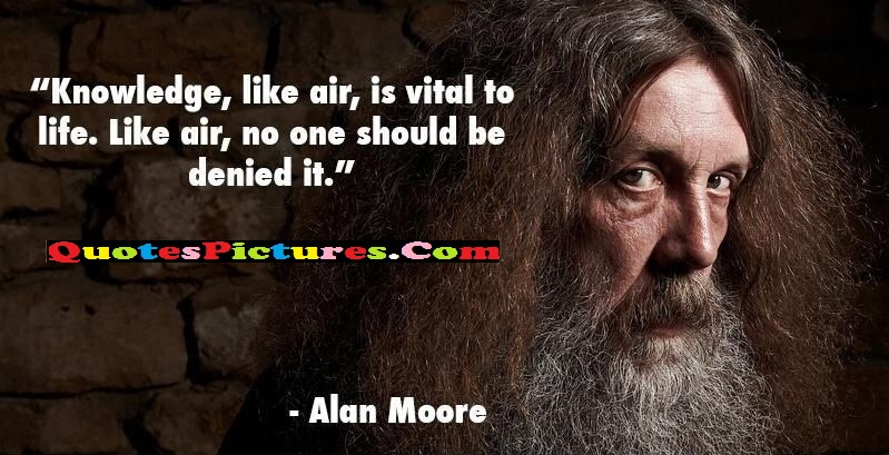 Knowledge Quote - Knowledge Like Air Is Vital To Life , No One Should Be Denied It. - Alan Morre Author