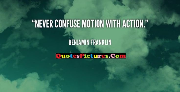 Knowledge Quote - Never Confuse Motion With Action. - Benjamin Franklin