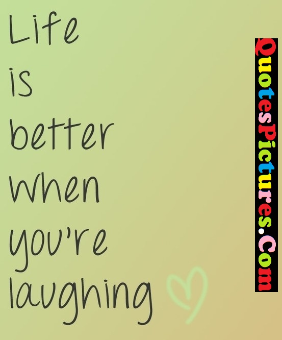 Laughing Life Quote - Life Is Better When You Are Laughing