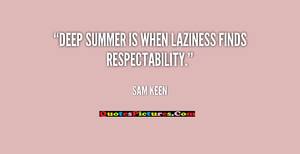 Laziness Quote - Deep Summer Is When Laziness Finds Respectabilty. - Sam Keen