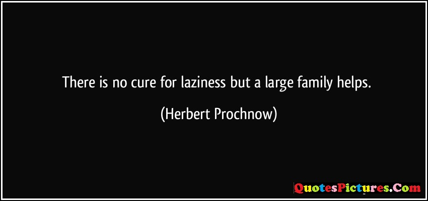 Laziness Quote - There Is No Cure For Laziness But A Large Family Helps. - Herbert prochnow