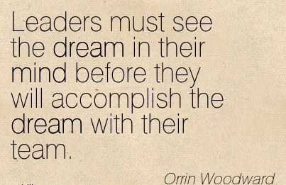 Leaders must see the dream in their mind before they will accomplish the dream with their team.