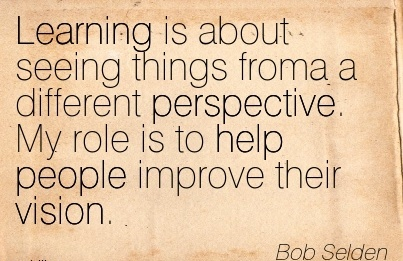 Learning is about seeing things froma a different perspective. My role is to help people improve their vision.