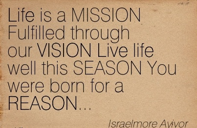 Life is a MISSION Fulfilled through our VISION Live life well this SEASON You were born for a REASON…