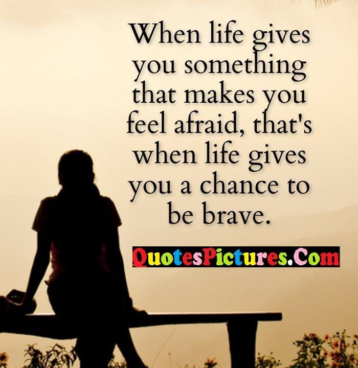 life makes afraid chance brave