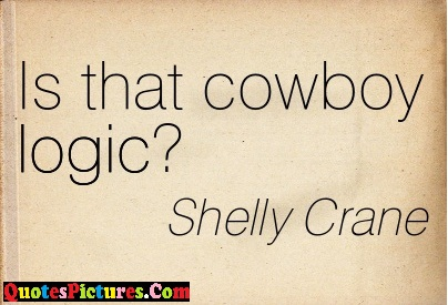 Logic Quote - Is That Cowboy Logicm ! - Shelly Crane