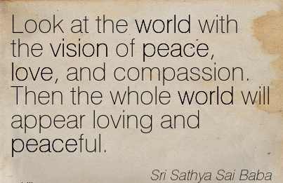 Look at the world with the vision of peace, love, and compassion. Then the whole world will appear loving and peaceful.