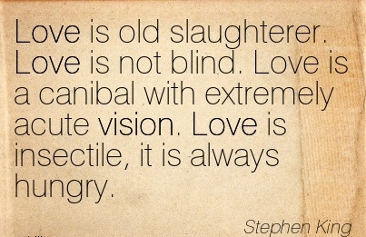 Love is old slaughterer. Love is not blind. Love is a canibal with extremely acute vision. Love is insectile, it is always hungry.
