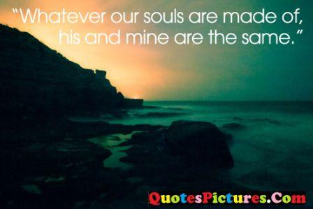 Lovely Favourite Quote - Whatever Our Souls Are made Of His And Mine Are The Same.