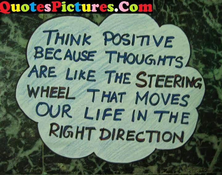 Loving Life Quote - Think Positive Because Thoughts Are Like The Steering Wheel
