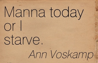 Manna today or I starve.  - Ann Voskamp