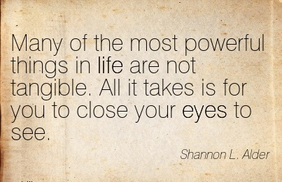 Many of the most powerful things in life are not tangible. All it takes is for you to close your eyes to see.