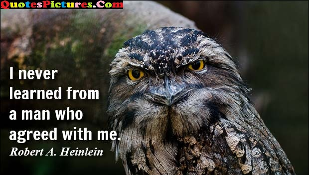 Marvelous Teamwork Quote - I Never Learned From A Man Who Agreed With Me. - Robert A. Heinlein