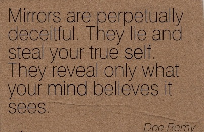 Mirrors are perpetually deceitful. They lie and steal your true self. They reveal only what your mind believes it sees.