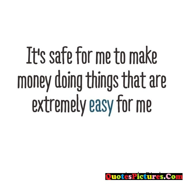 Money Quote - Its Safe For Me To Make Money Doing Things That Are Extremely Easy For  Me.